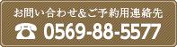 お問い合わせ&ご予約用連絡先|0569-88-5577